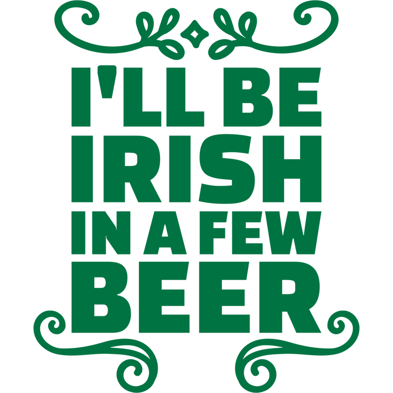 I'll be irish in a few beer