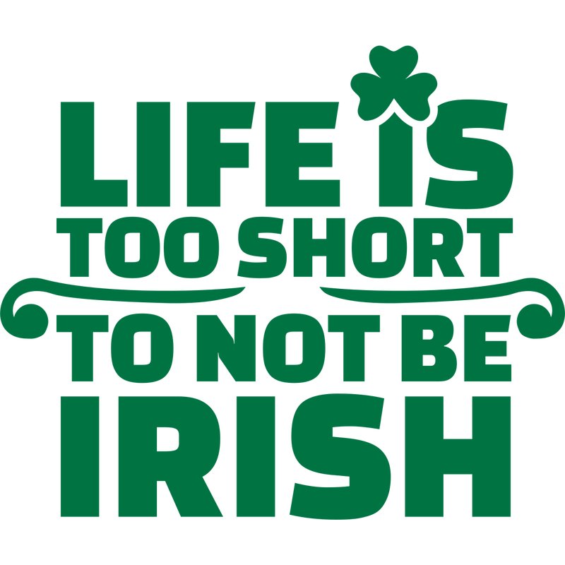 Life is too short not be irish